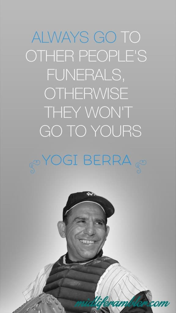 Always go to other perople's funerals, otherwise they won't go to yours. - yogi berra