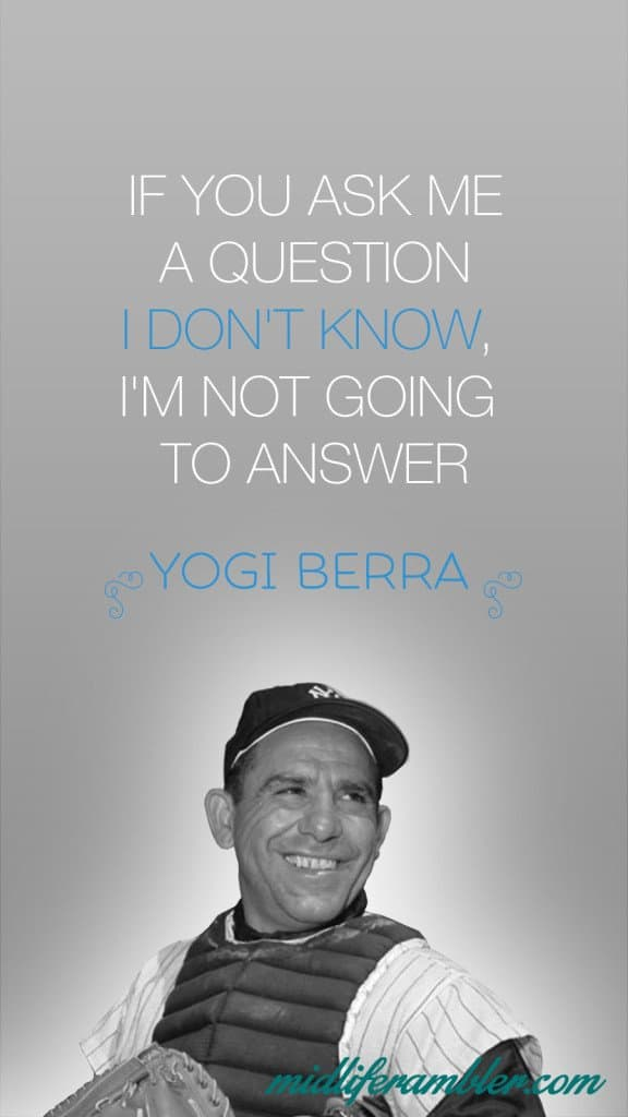 If you ask me a question I don't know, I'm not going to answer - yogi berra