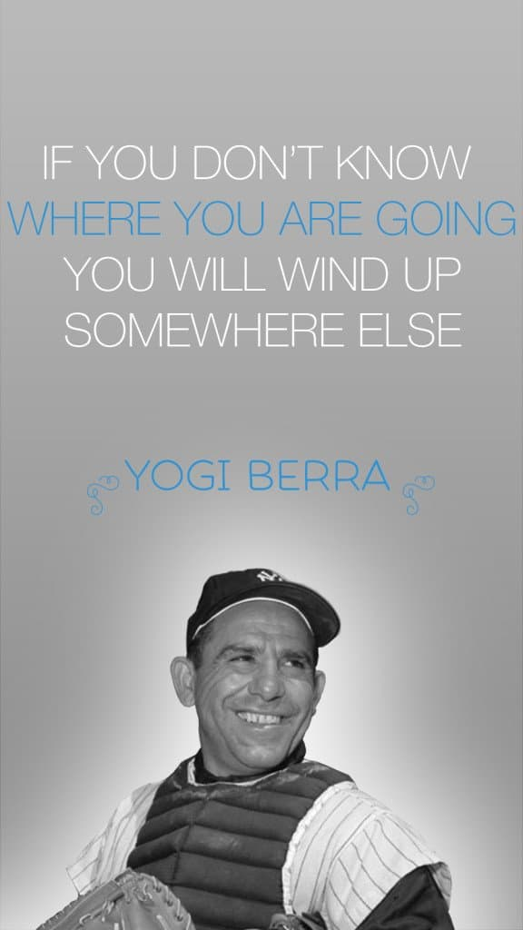 If you don't know where you are going you will wind up somewhere else - yogi berra