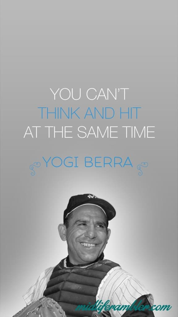 You can't think and hit at the same time. - Yogi Berra