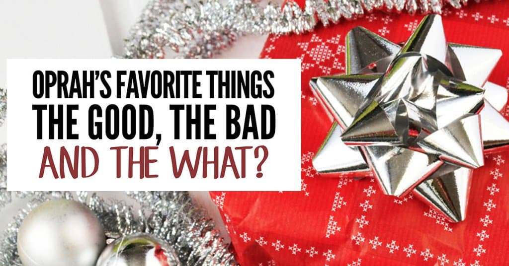 Oprah's Favorite Things: The Good, The Bad and The What?