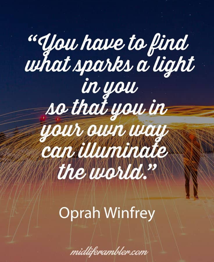 """You have to find what sparks a light in you so that you in your own way can illuminate the world."" ― Oprah Winfrey"