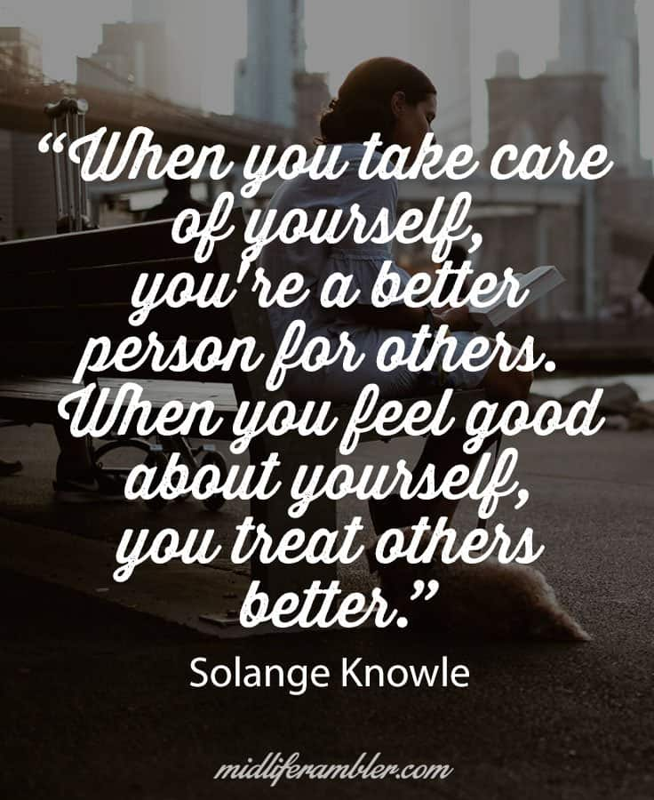 "When you take care  of yourself,  you're a better  person for others.  When you feel good  about yourself,  you treat others  better."" - why it's not selfish to put your needs first"