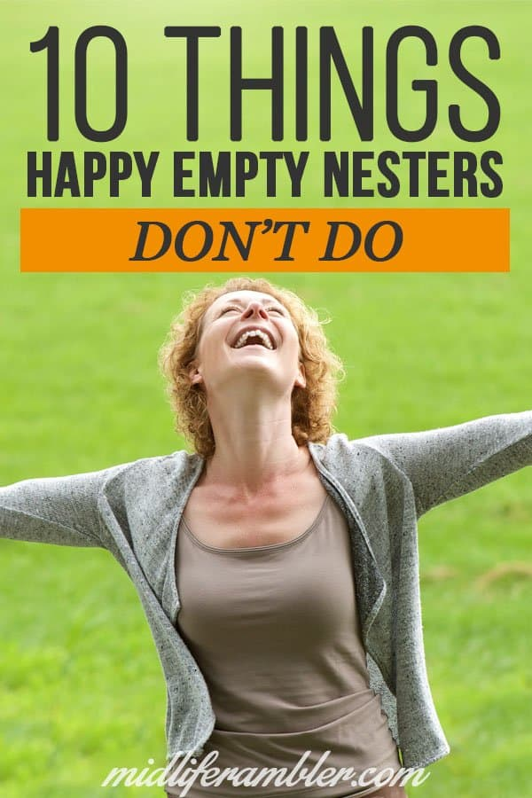 There's a ton of advice on things you should be doing in order to be happy as an empty nester. But there's not a lot of focus on things we shouldn't be doing if we want to be happy and successful empty nesters. Here's a list of 10 things that happy empty nesters don't do. Are you still doing any of these things?