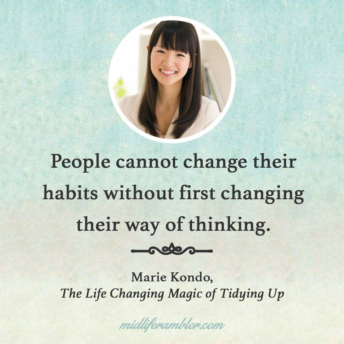 5 Tips for Tidying Up You Won't Learn from Marie Kondo's Netflix Show - People cannot change their habits without first changing their way of thinking - Marie Kondo, The Life Changing Magic of Tidying Up