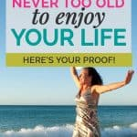 You're Never Too Old to Have the Life You Want. Here's Proof. 1