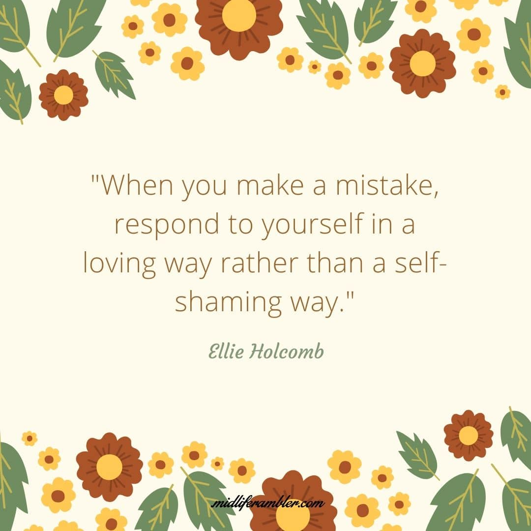 How to Learn to Treat Yourself with Self-Compassion - When you make a mistake, respond to yourself in a loving way rather than a self-shaming way. Ellie Holcomb