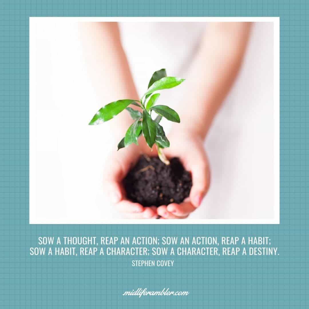 55 Inspirational Quotes for Your Vision Board - Sow a thought, reap an action; sow an action, reap a habit; sow a habit, reap a character; sow a character, reap a destiny. - Stephen Covey