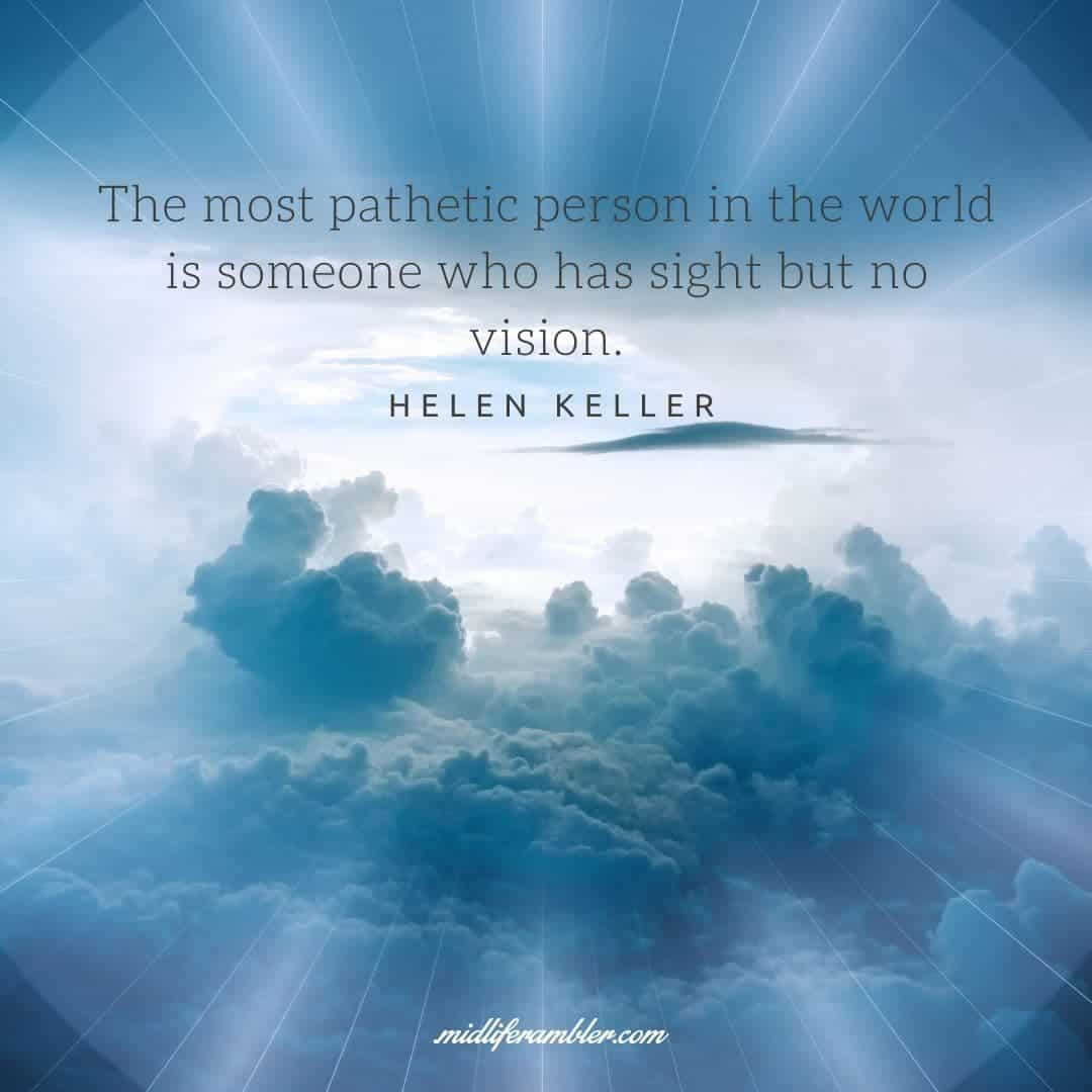 55 Inspirational Quotes for Your Vision Board - The most pathetic person in the world is someone who has sight but no vision. - Helen Keller