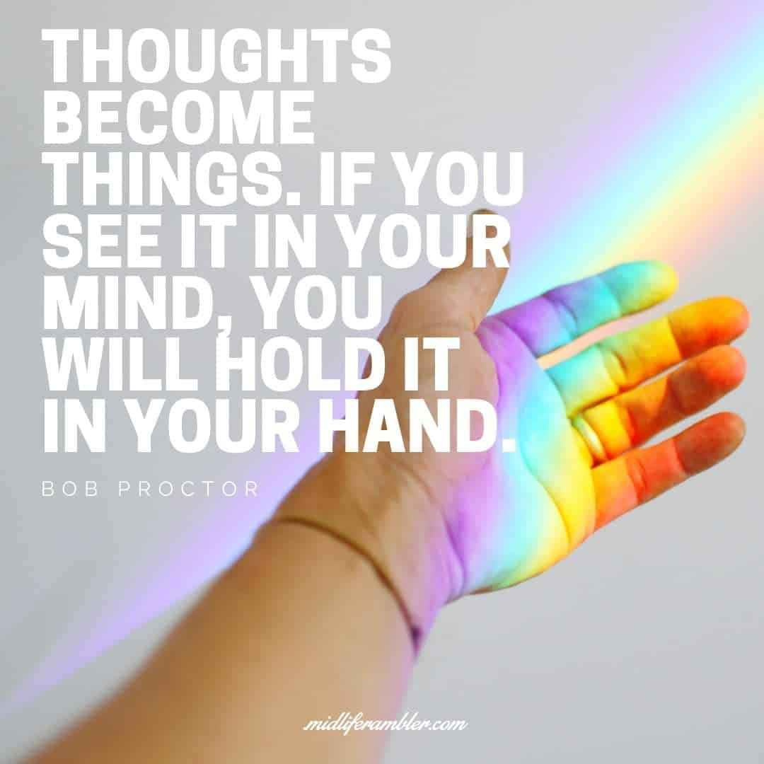 55 Inspirational Quotes for Your Vision Board - Thoughts become things. If you see it in your mind, you will hold it in your hand. - Bob Proctor