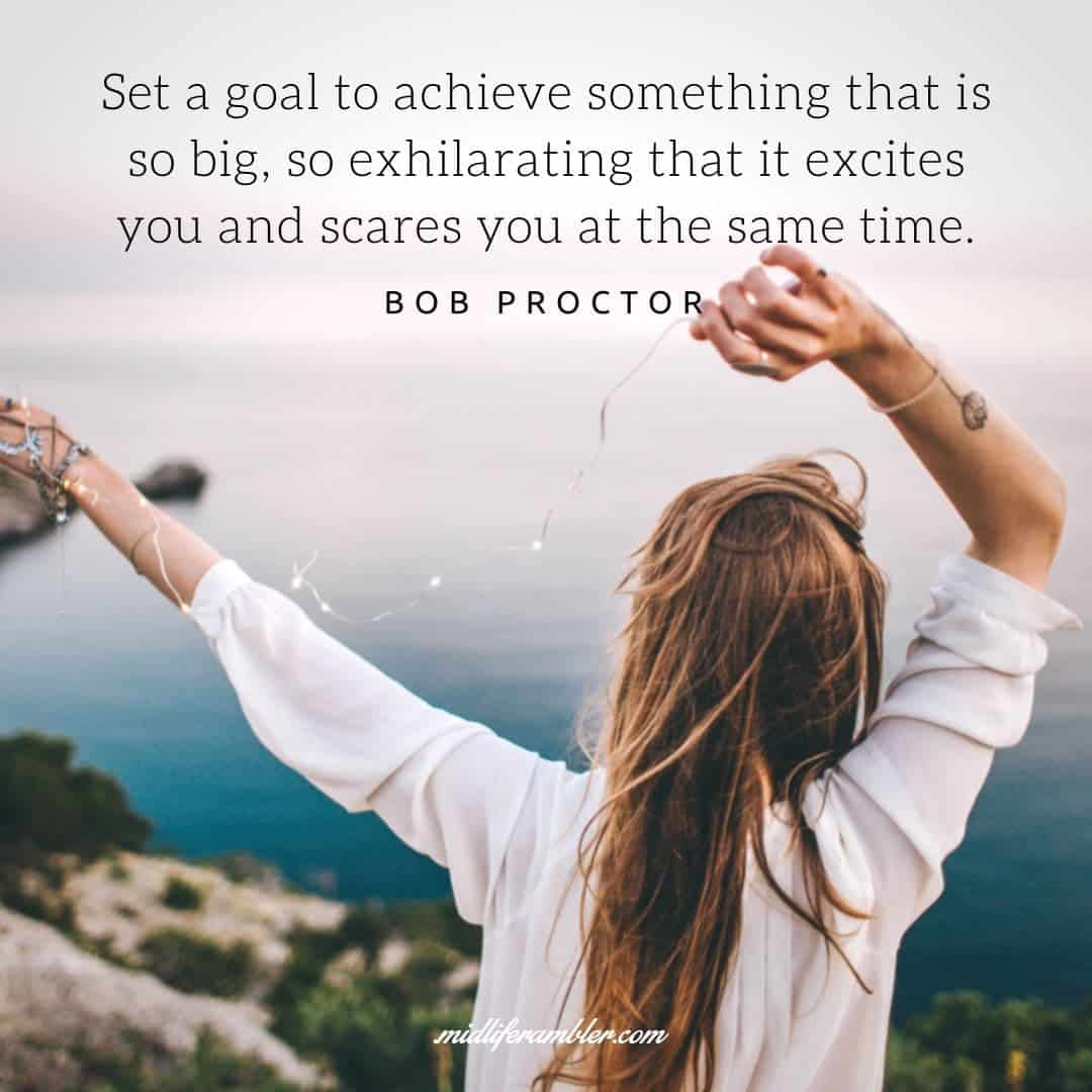 55 Inspirational Quotes for Your Vision Board - Set a goal to achieve something that is so big, so exhilarating that it excites you and scares you at the same time. - Bob Proctor