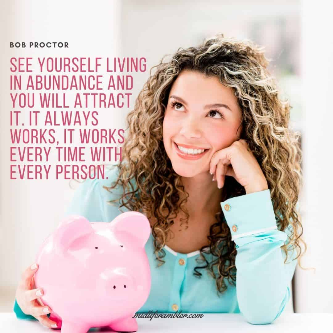 55 Inspirational Quotes for Your Vision Board - See yourself living in abundance and you will attract it. It always works, it works every time with every person. - Bob Proctor