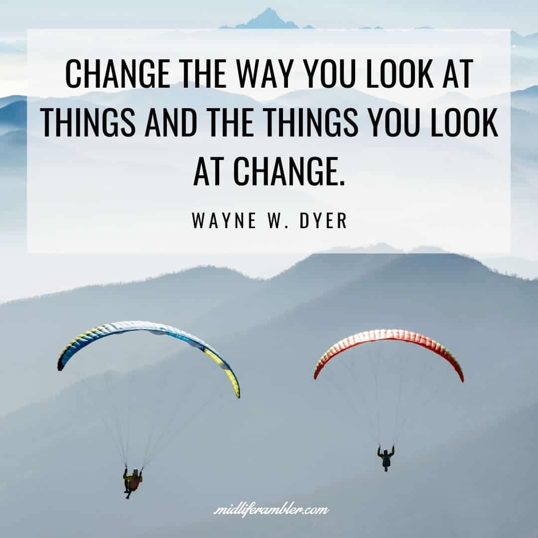 55 Inspirational Quotes for Your Vision Board - Change the way you look at things and the things you look at change.  - Wayne W. Dyer