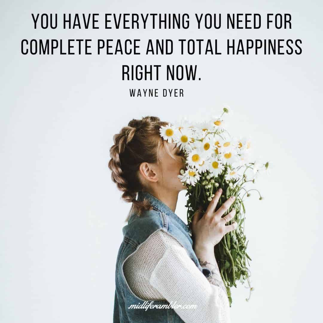 55 Inspirational Quotes for Your Vision Board - You have everything you need for complete peace and total happiness right now. - Wayne Dyer
