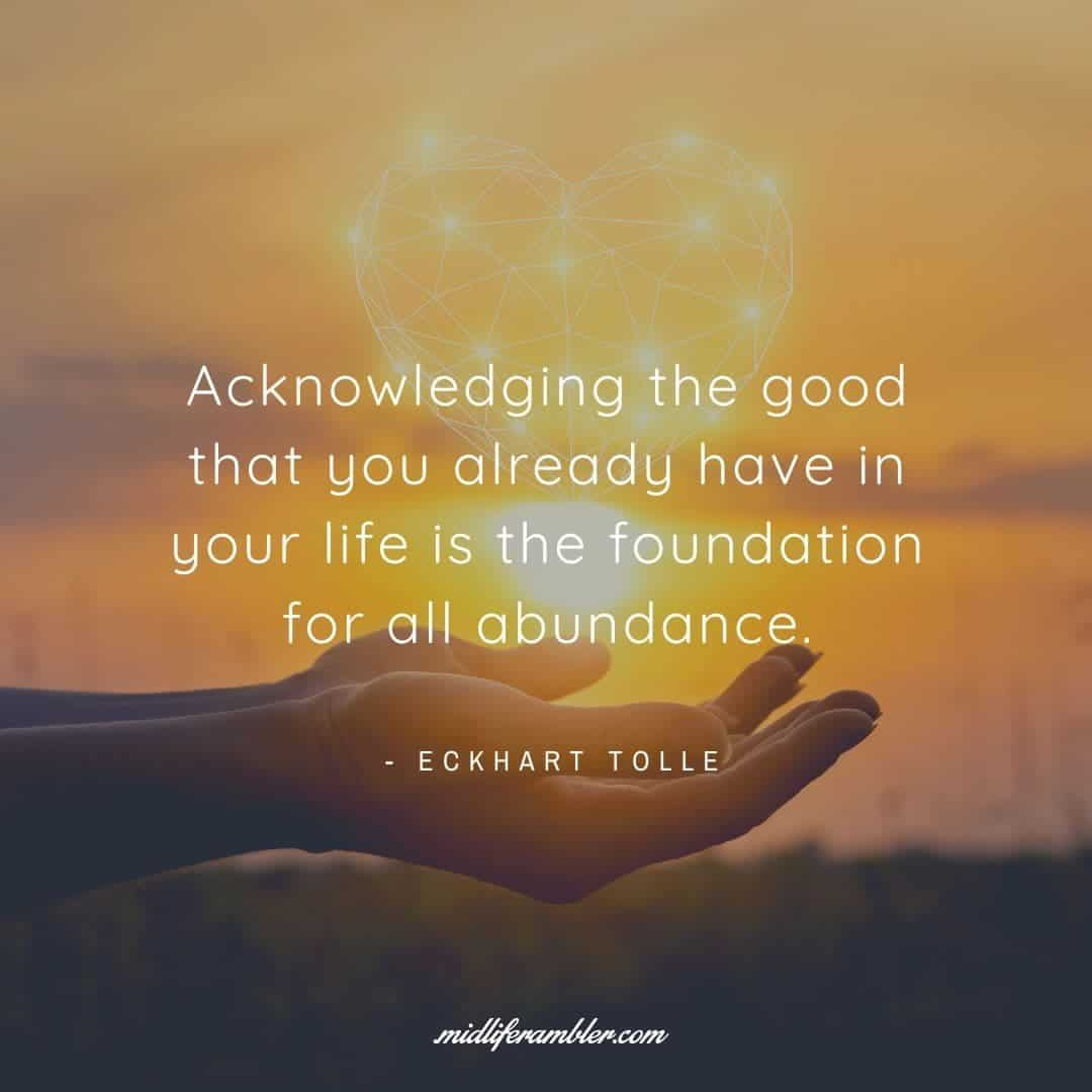 55 Inspirational Quotes for Your Vision Board - Acknowledging the good that you already have in your life is the foundation for all abundance. - Eckhart Tolle