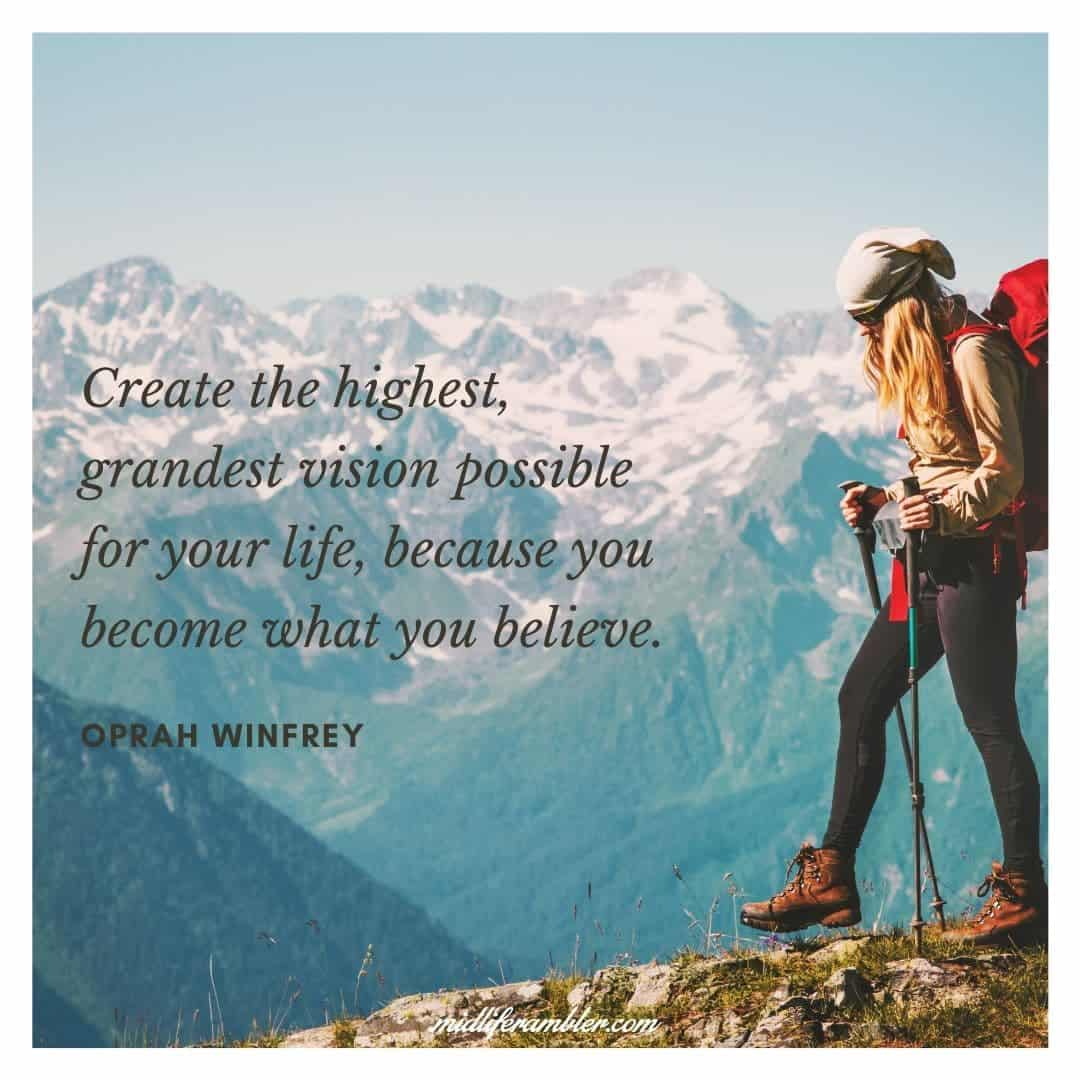 55 Inspirational Quotes for Your Vision Board - Create the highest, grandest vision possible for your life, because you become what you believe. - Oprah Winfrey