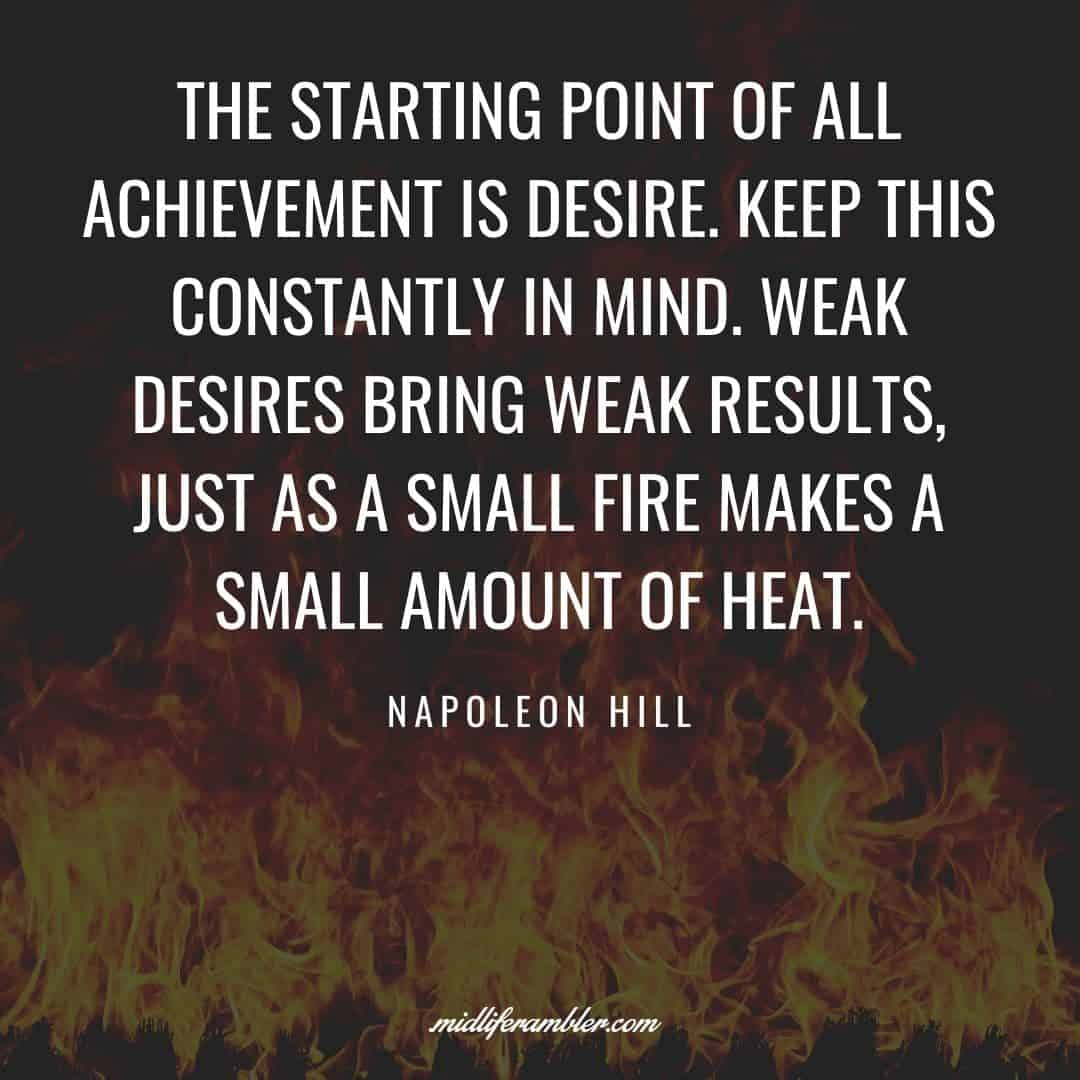 55 Inspirational Quotes for Your Vision Board - The starting point of all achievement is desire. Keep this constantly in mind. Weak desires bring weak results, just as a small fire makes a small amount of heat.  - Napoleon Hill