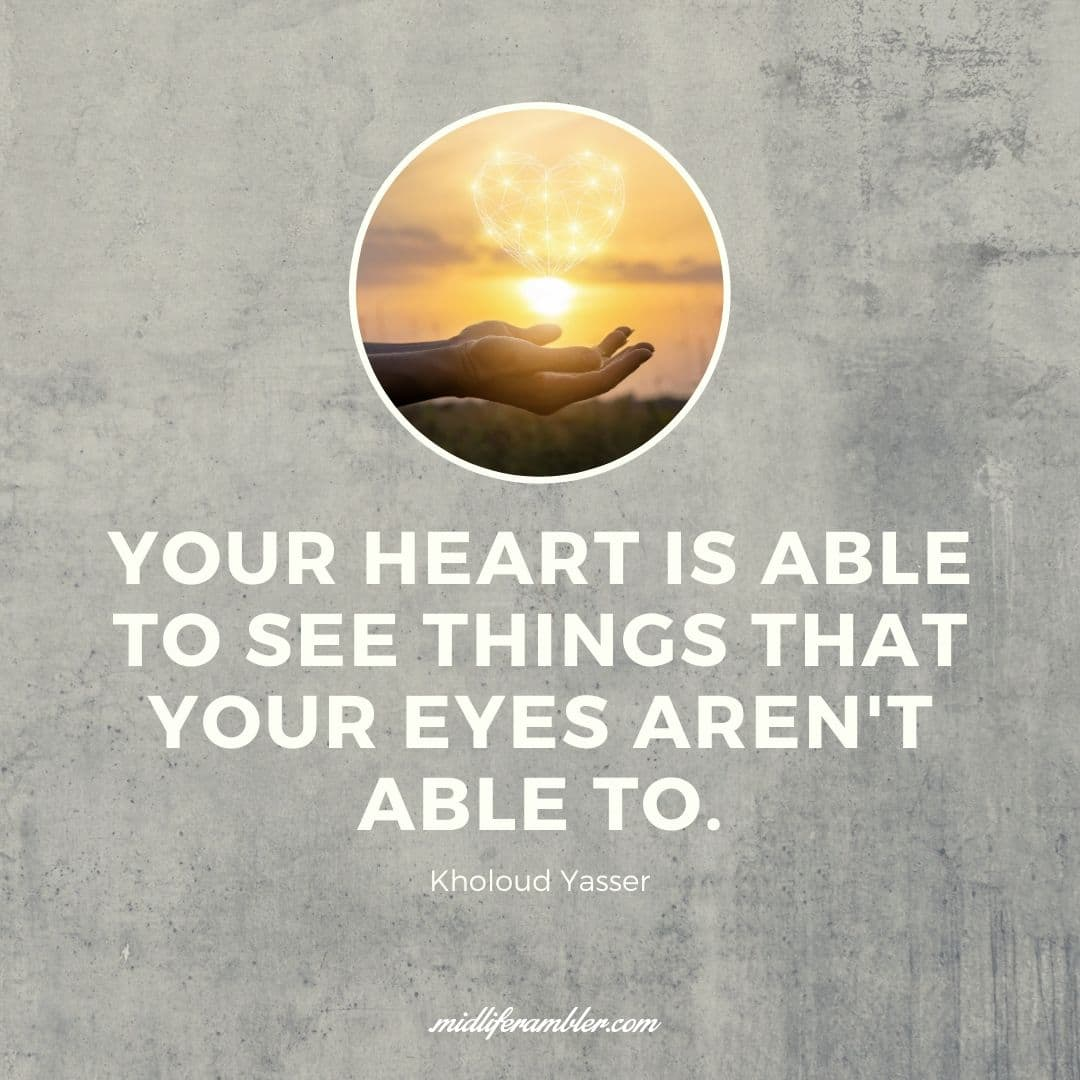55 Inspirational Quotes for Your Vision Board - Your heart is able to see things that your eyes aren't able to. - Kholoud Yasser