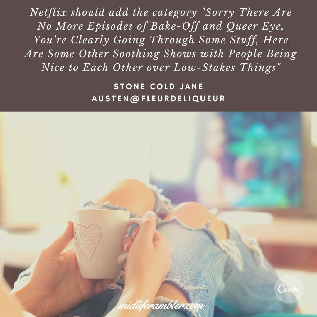 """Ten Surprising Signs You Need Self-Care - Netflix should add the category """"Sorry There Are No More Episodes of Bake-Off and Queer Eye, You're Clearly Going Through Some Stuff, Here Are Some Other Soothing Shows with People Being Nice to Each Other over Low-Stakes Things"""""""