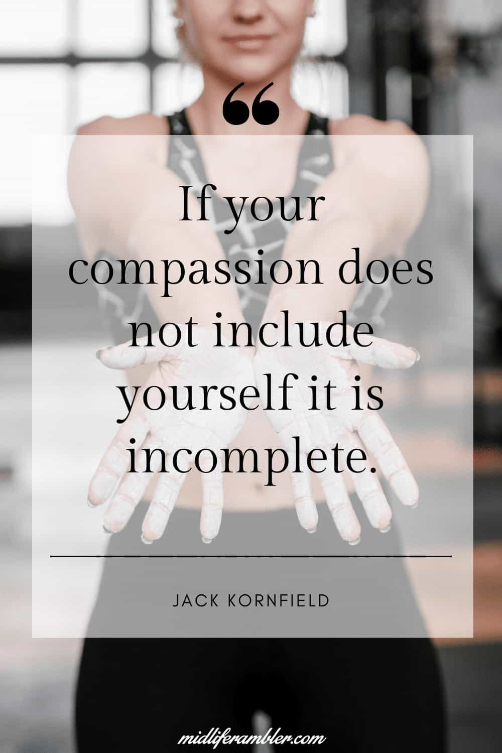 50 Self-Compassion Quotes and Affirmations to Help You Learn to Love and Accept Yourself - If your compassion does not include yourself it is incomplete. - Jack Kornfield