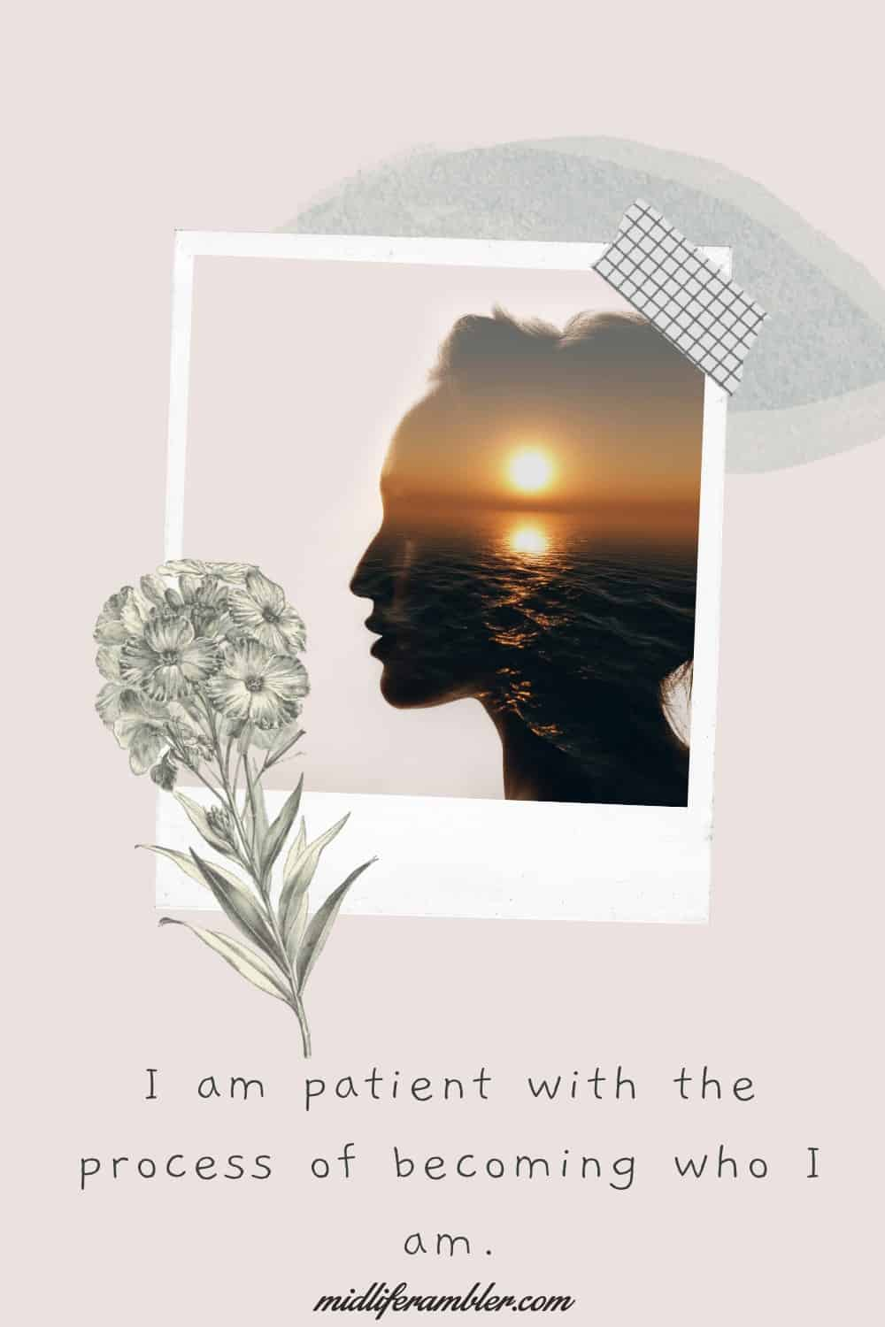 Affirmations for Self-Compassion - I am patient with the process of becoming who I am.
