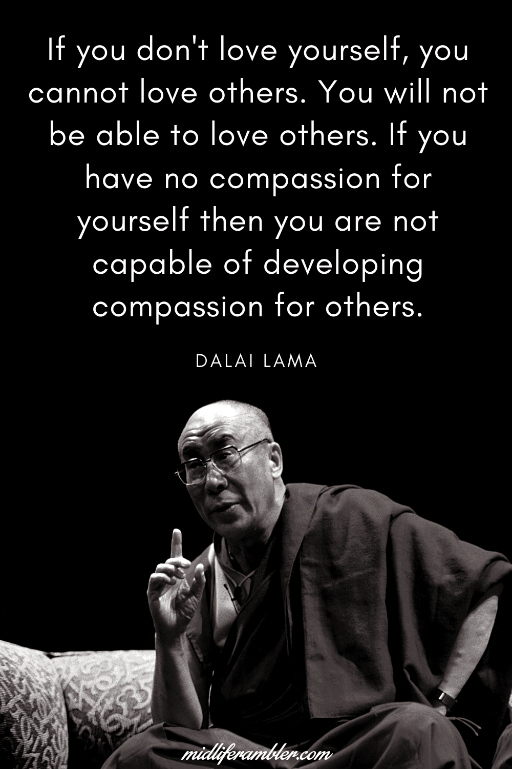 50 Self-Compassion Quotes and Affirmations to Help You Learn to Love and Accept Yourself - If you don't love yourself, you cannot love others. You will not be able to love others. If you have no compassion for yourself then you are not capable of developing compassion for others.  - Dalai Lama