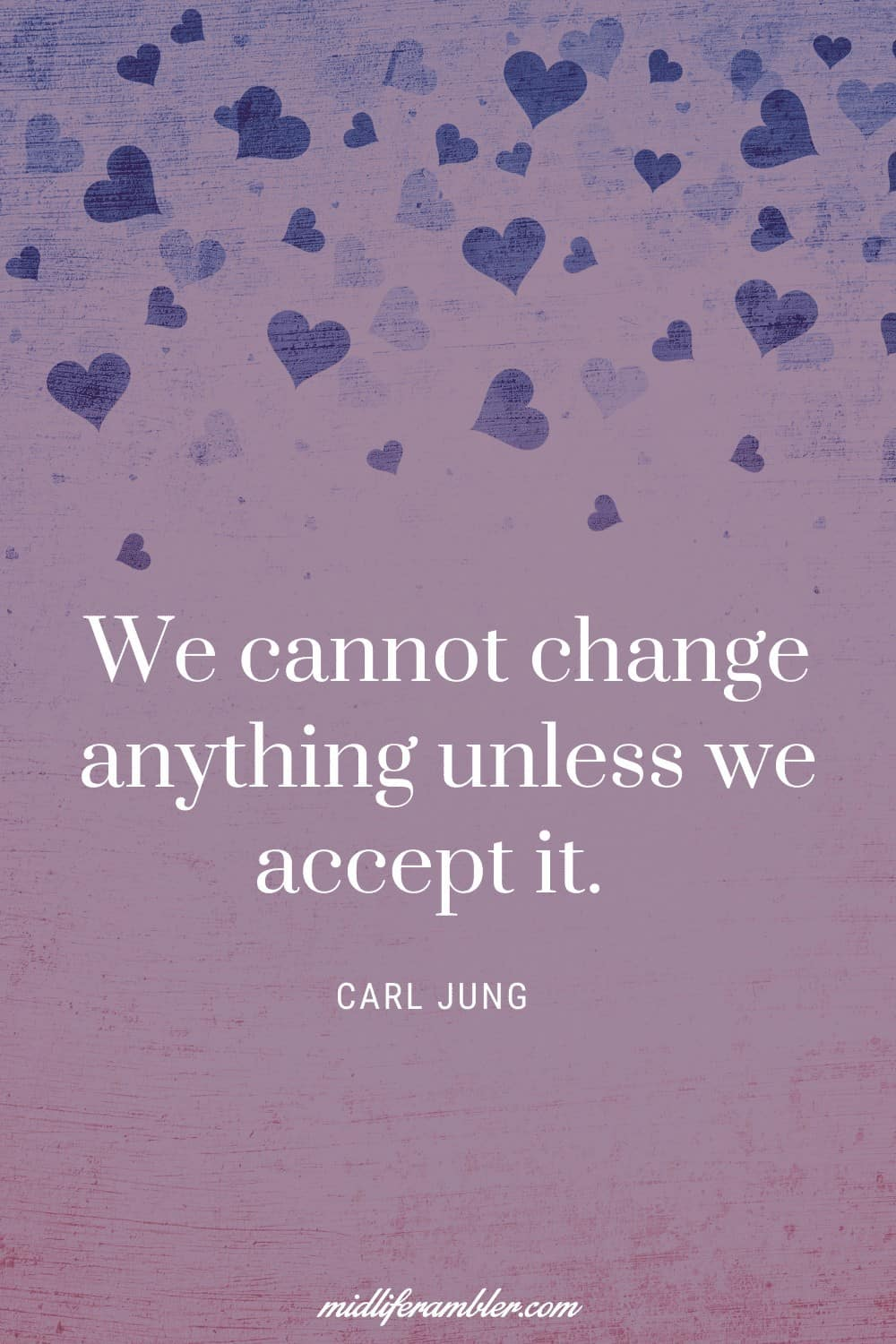 50 Self-Compassion Quotes and Affirmations to Help You Learn to Love and Accept Yourself - We cannot change anything unless we accept it. – Carl Jung