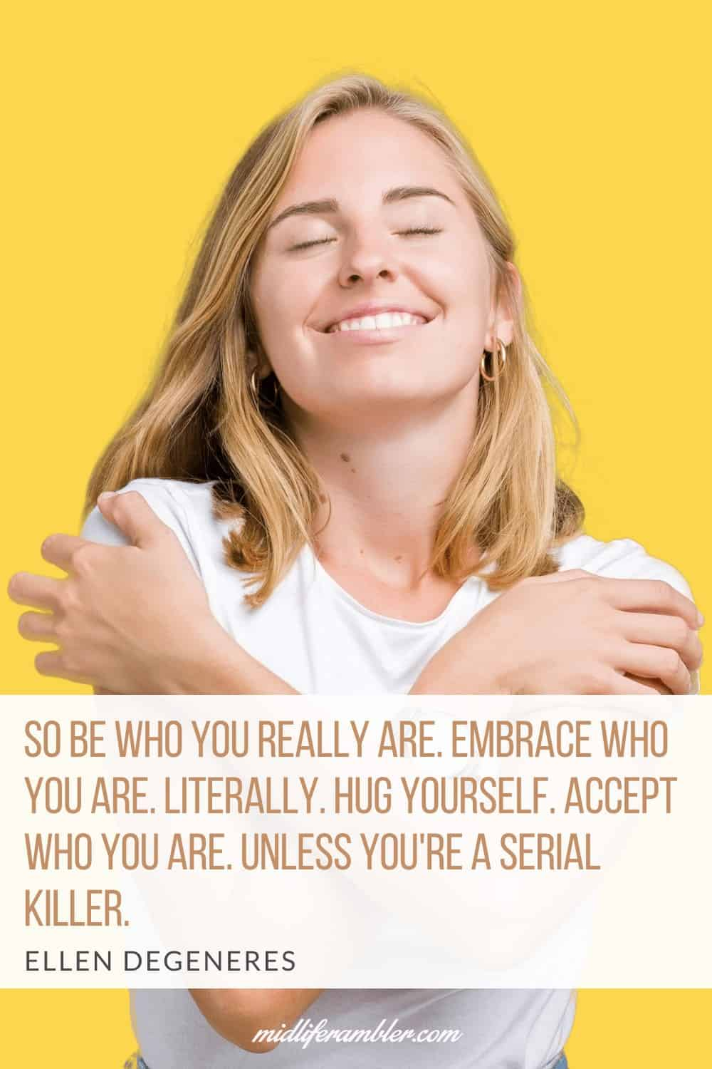 50 Self-Compassion Quotes and Affirmations to Help You Learn to Love and Accept Yourself - So be who you really are. Embrace who you are. Literally. Hug yourself. Accept who you are. Unless you're a serial killer. - Ellen DeGeneres