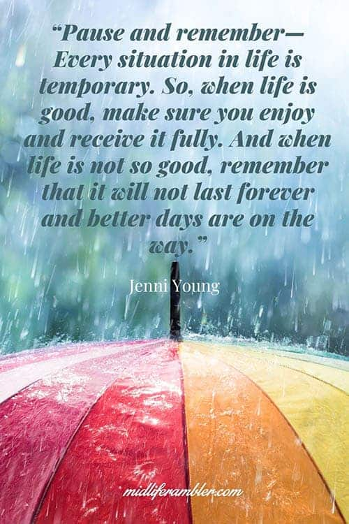 """PAUSE AND REMEMBER— EVERY SITUATION IN LIFE IS TEMPORARY. SO, WHEN LIFE IS GOOD, MAKE SURE YOU ENJOY AND RECEIVE IT FULLY. AND WHEN LIFE IS NOT SO GOOD, REMEMBER THAT IT WILL NOT LAST FOREVER AND BETTER DAYS ARE ON THE WAY."" - Jenni Young Quote"