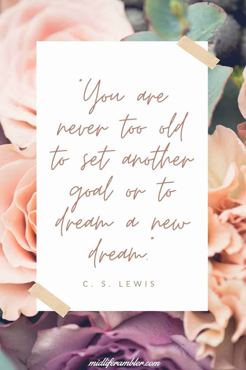 C. S. Lewis Quote - You're never too old to set another goal or to dream another dream.