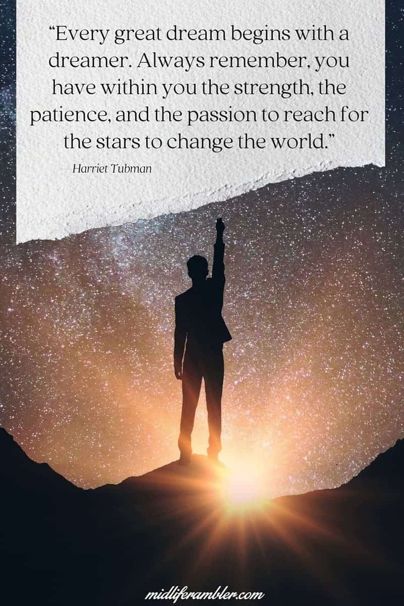 Every great dream begins with a dreamer. Always remember, you have within you the strength, the patience, and the passion to reach for the stars to change the world. Harriett Tubman