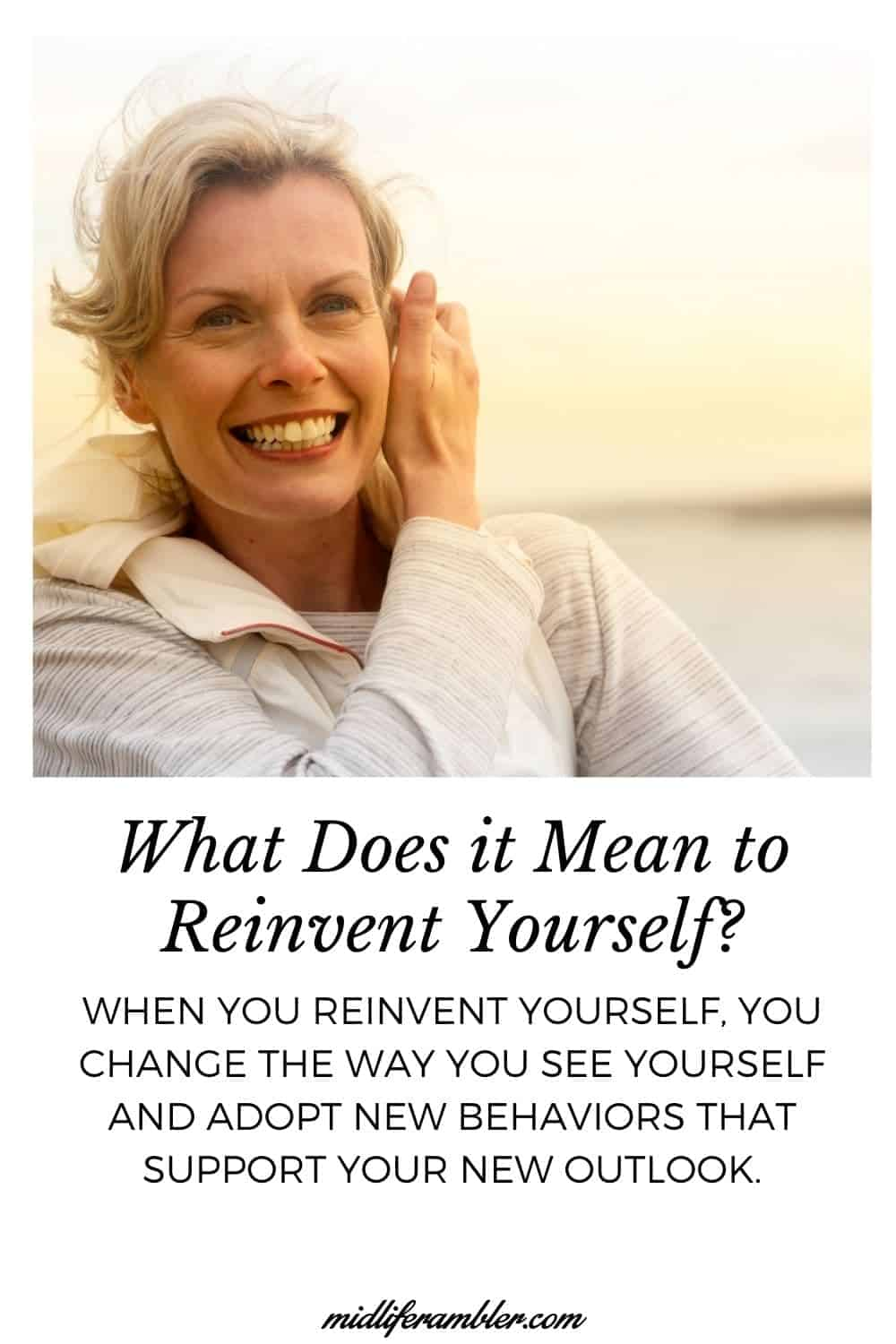 What Does it Mean to Reinvent Your Life? When you reinvent your life, you change the way you see yourself and adopt new behaviors that support your need outlook.